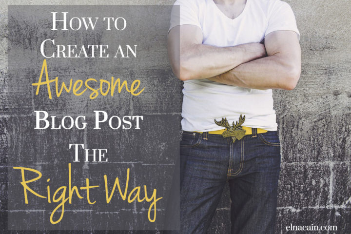 How to Create an Awesome Blog Post The Right Way