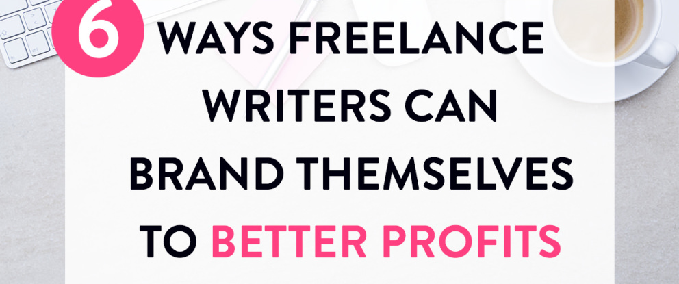 6 Ways Freelance Writers Can Brand Themselves to Better Profits