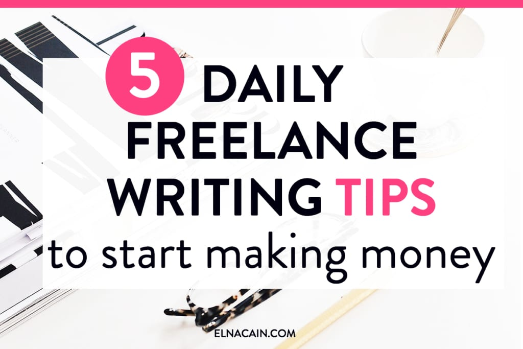 5 Daily Freelance Writing Tips To Start Making Money - Elna Cain